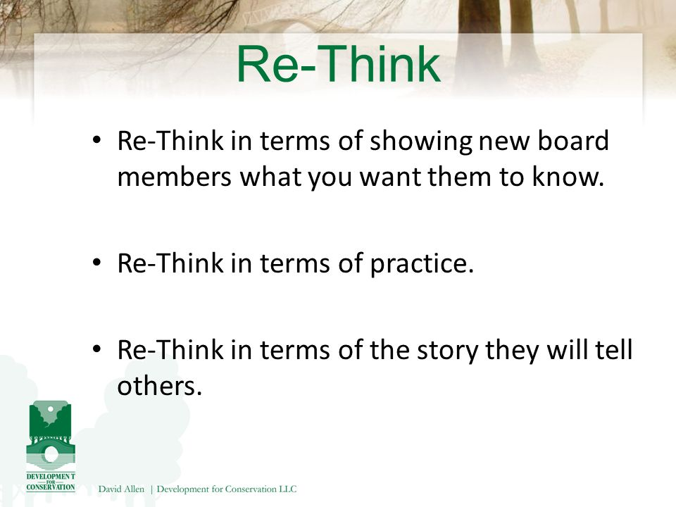 Re-Think Re-Think in terms of showing new board members what you want them to know.