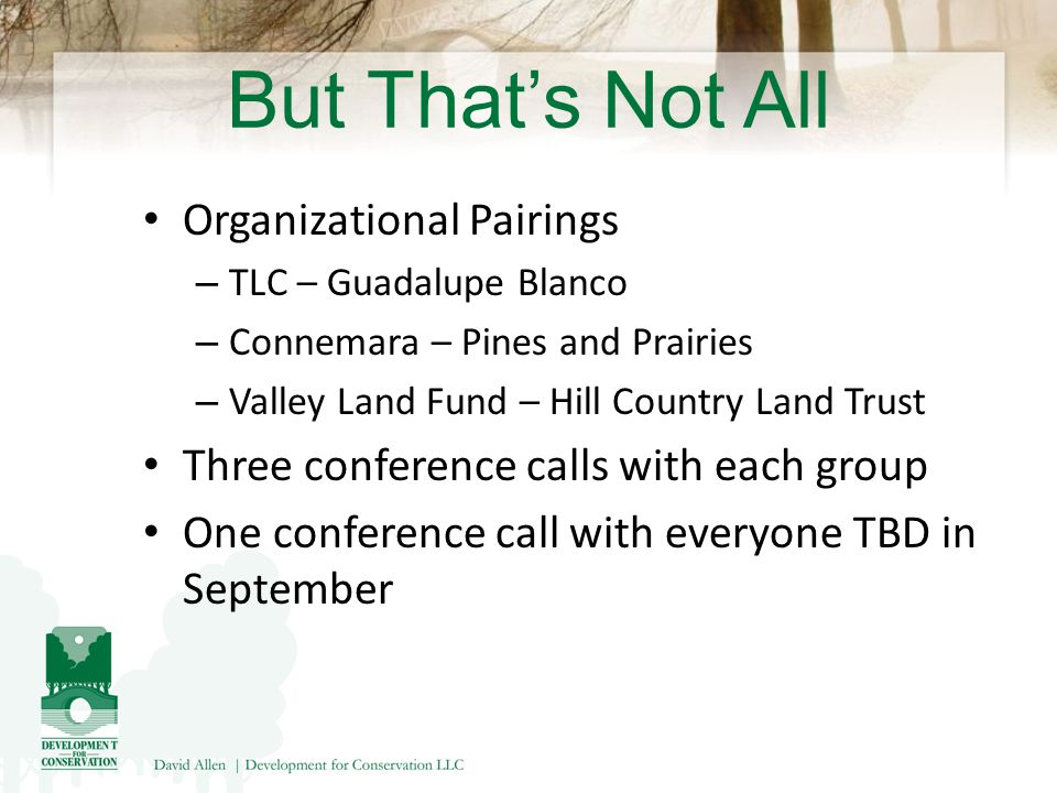 But That's Not All Organizational Pairings – TLC – Guadalupe Blanco – Connemara – Pines and Prairies – Valley Land Fund – Hill Country Land Trust Three conference calls with each group One conference call with everyone TBD in September