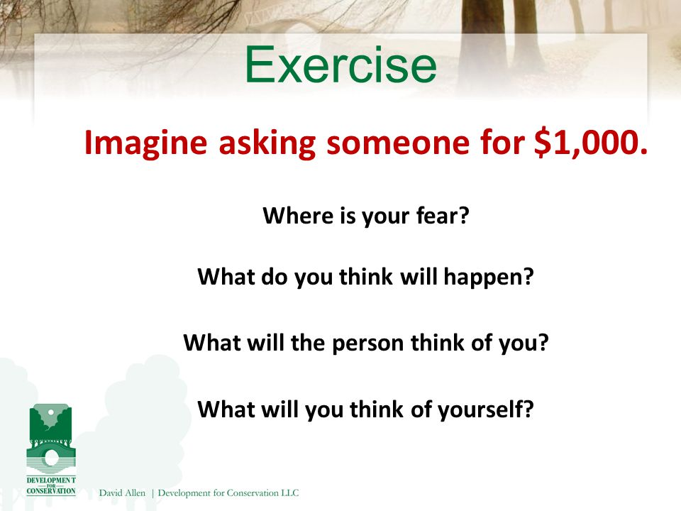 Exercise Imagine asking someone for $1,000. Where is your fear.