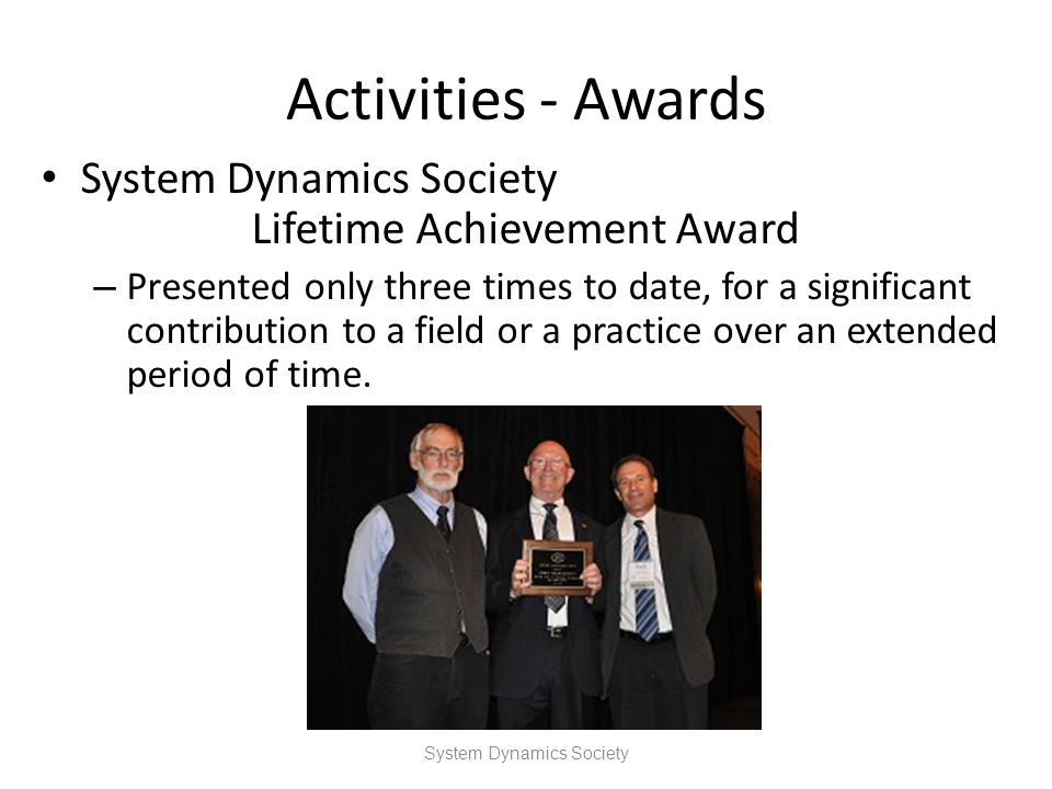 Activities - Awards System Dynamics Society Lifetime Achievement Award – Presented only three times to date, for a significant contribution to a field
