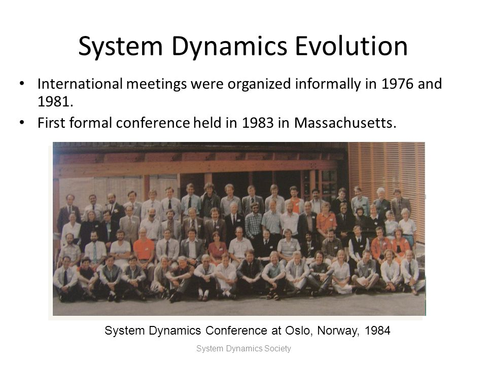 System Dynamics Evolution International meetings were organized informally in 1976 and 1981. First formal conference held in 1983 in Massachusetts. Sy