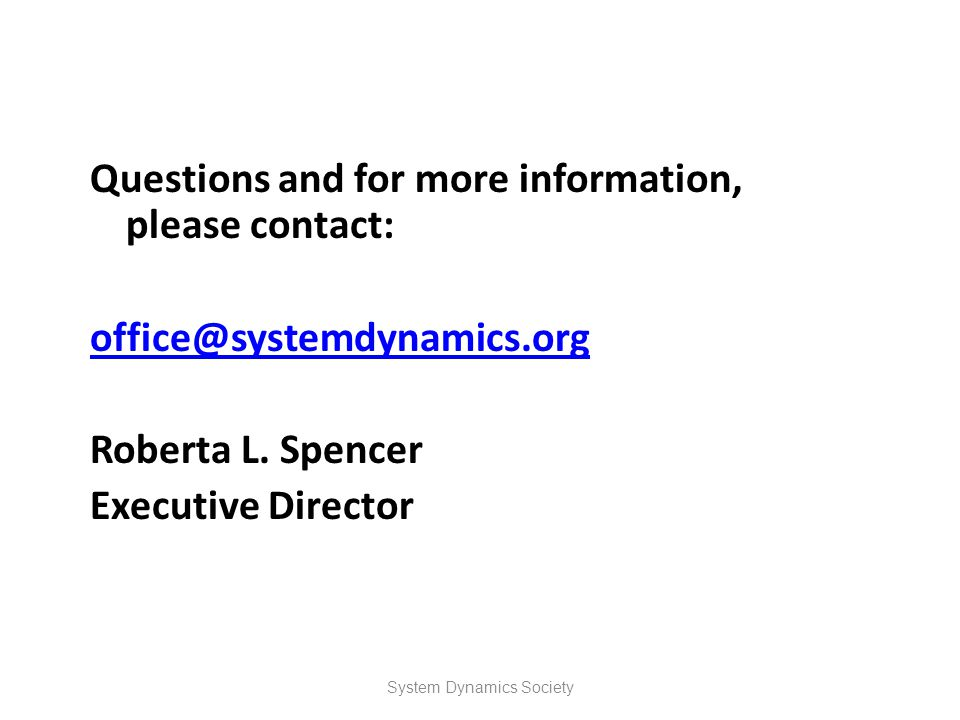 Questions and for more information, please contact: office@systemdynamics.org Roberta L. Spencer Executive Director System Dynamics Society
