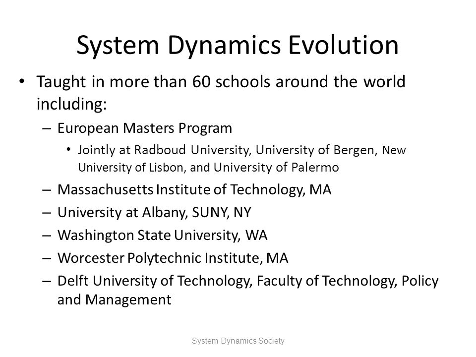 System Dynamics Evolution Taught in more than 60 schools around the world including: – European Masters Program Jointly at Radboud University, Univers