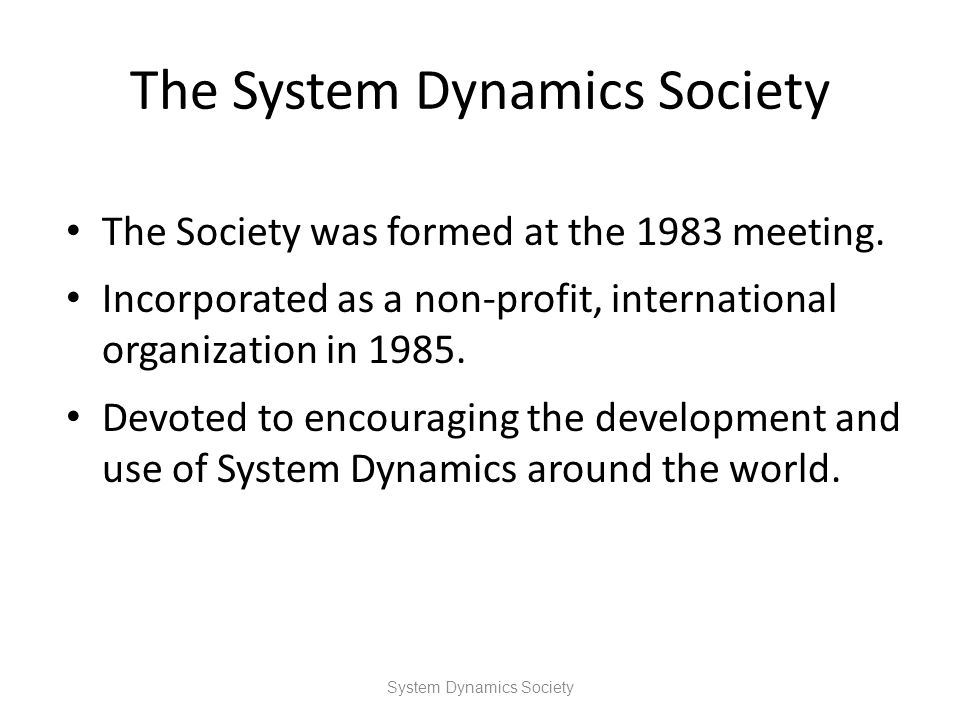 The System Dynamics Society The Society was formed at the 1983 meeting. Incorporated as a non-profit, international organization in 1985. Devoted to e