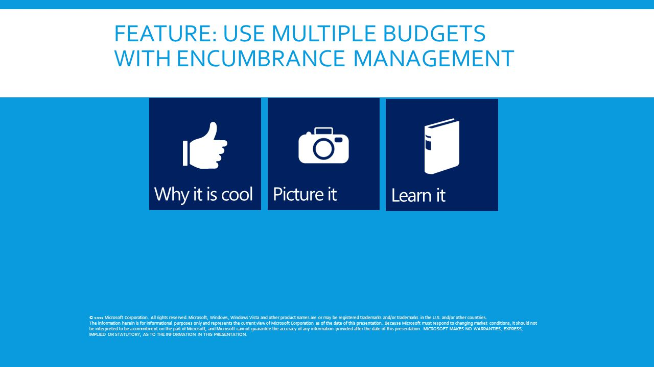 FEATURE: USE MULTIPLE BUDGETS WITH ENCUMBRANCE MANAGEMENT © 2012 Microsoft Corporation. All rights reserved. Microsoft, Windows, Windows Vista and oth