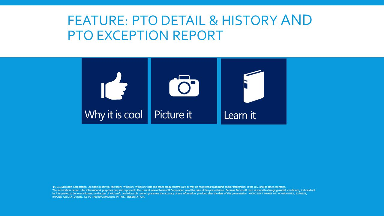 FEATURE: PTO DETAIL & HISTORY AND PTO EXCEPTION REPORT © 2012 Microsoft Corporation. All rights reserved. Microsoft, Windows, Windows Vista and other