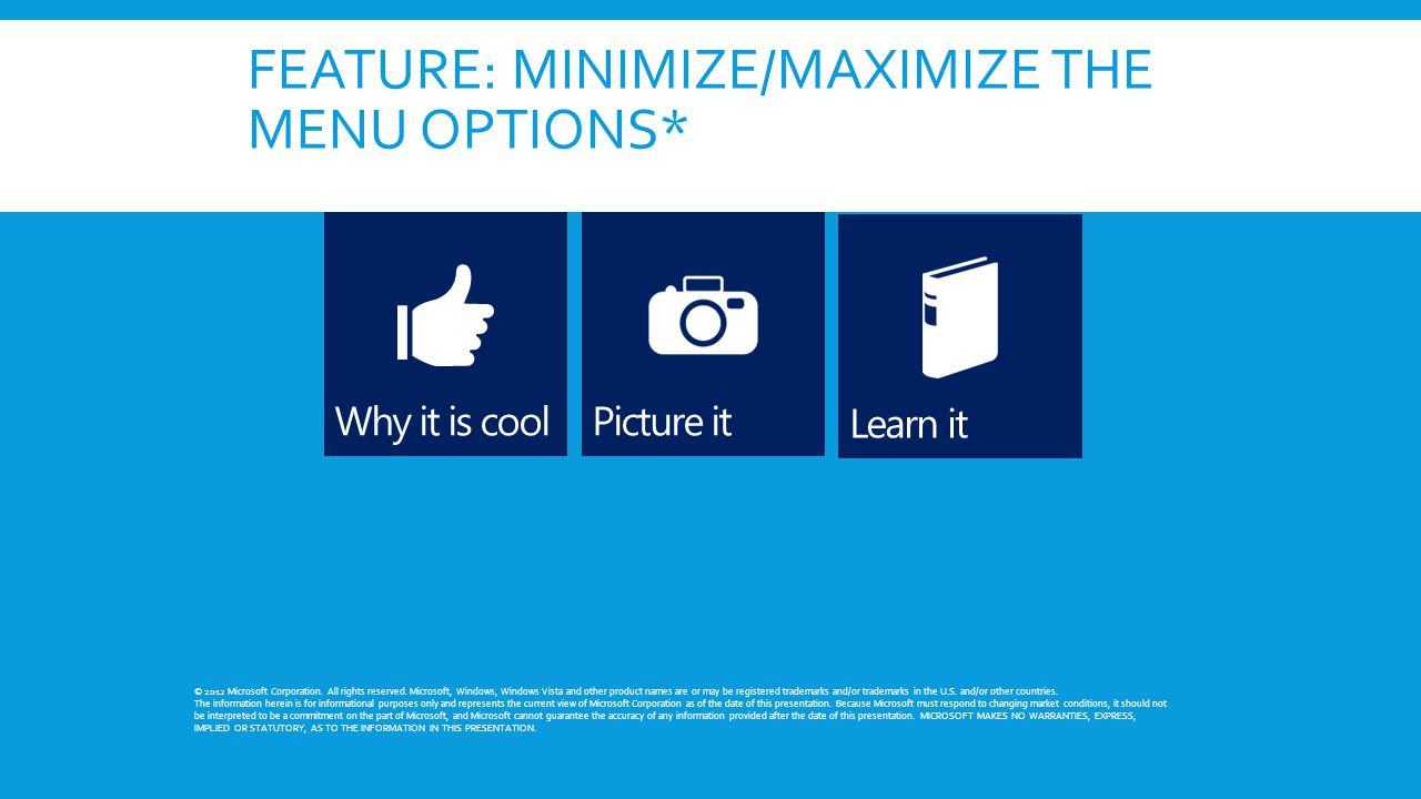 FEATURE: MINIMIZE/MAXIMIZE THE MENU OPTIONS* © 2012 Microsoft Corporation. All rights reserved. Microsoft, Windows, Windows Vista and other product na