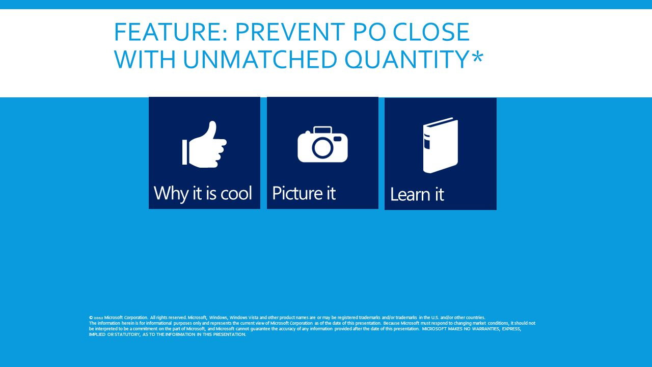 FEATURE: PREVENT PO CLOSE WITH UNMATCHED QUANTITY* © 2012 Microsoft Corporation.