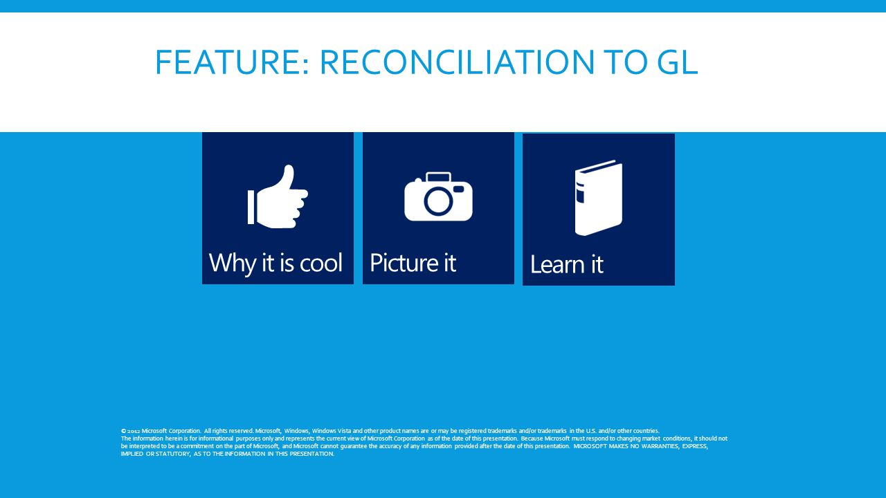 FEATURE: RECONCILIATION TO GL © 2012 Microsoft Corporation. All rights reserved. Microsoft, Windows, Windows Vista and other product names are or may