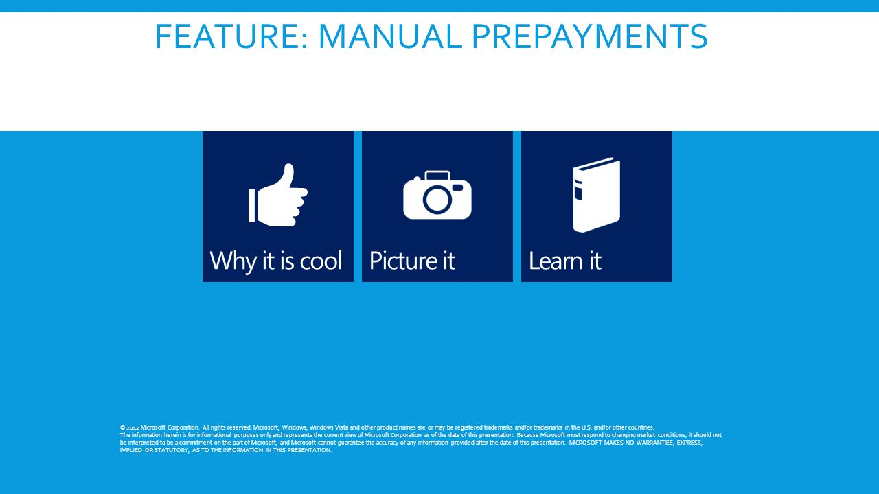 FEATURE: MANUAL PREPAYMENTS © 2012 Microsoft Corporation. All rights reserved. Microsoft, Windows, Windows Vista and other product names are or may be