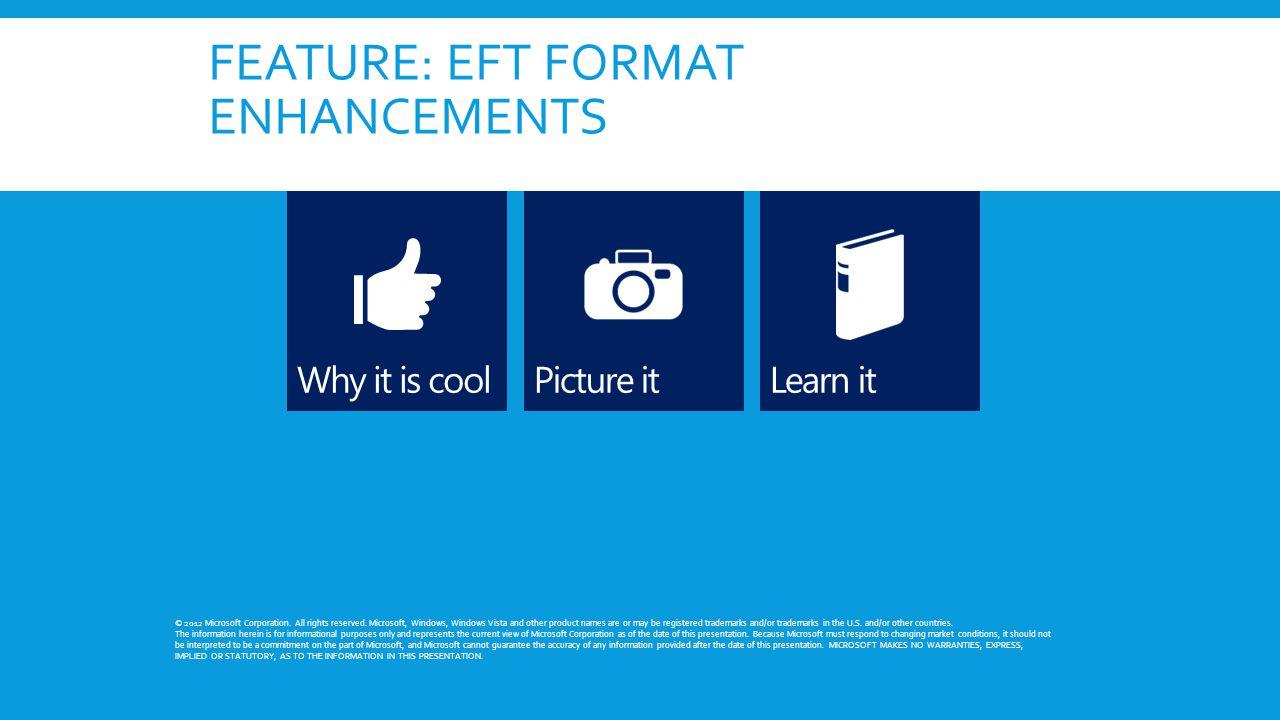 FEATURE: EFT FORMAT ENHANCEMENTS © 2012 Microsoft Corporation.
