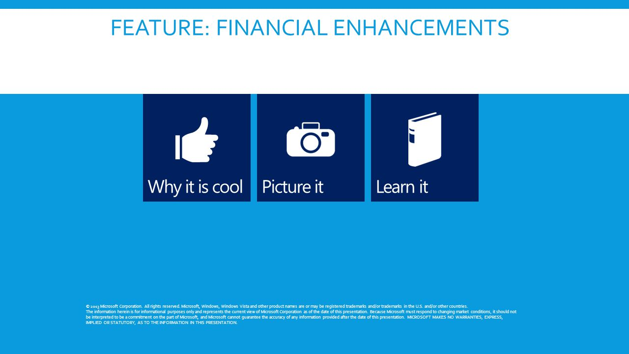 FEATURE: FINANCIAL ENHANCEMENTS © 2013 Microsoft Corporation. All rights reserved. Microsoft, Windows, Windows Vista and other product names are or ma