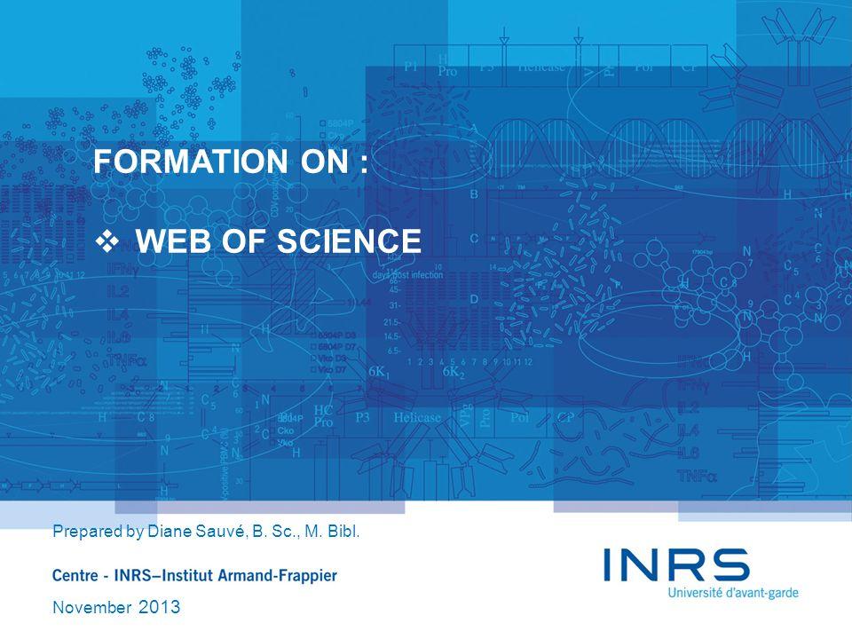 FORMATION ON :  WEB OF SCIENCE Prepared by Diane Sauvé, B. Sc., M. Bibl. November 2013