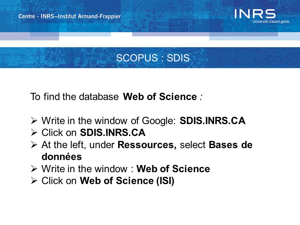 SCOPUS : SDIS To find the database Web of Science :  Write in the window of Google: SDIS.INRS.CA  Click on SDIS.INRS.CA  At the left, under Ressources, select Bases de données  Write in the window : Web of Science  Click on Web of Science (ISI)