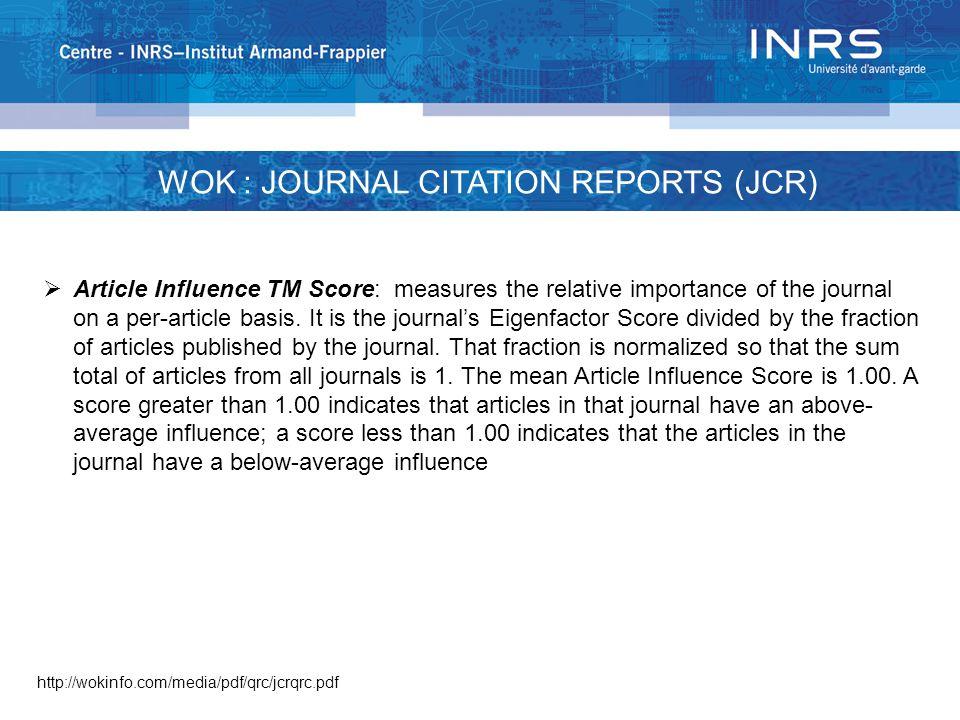 WOK : JOURNAL CITATION REPORTS (JCR) http://wokinfo.com/media/pdf/qrc/jcrqrc.pdf  Article Influence TM Score: measures the relative importance of the journal on a per-article basis.