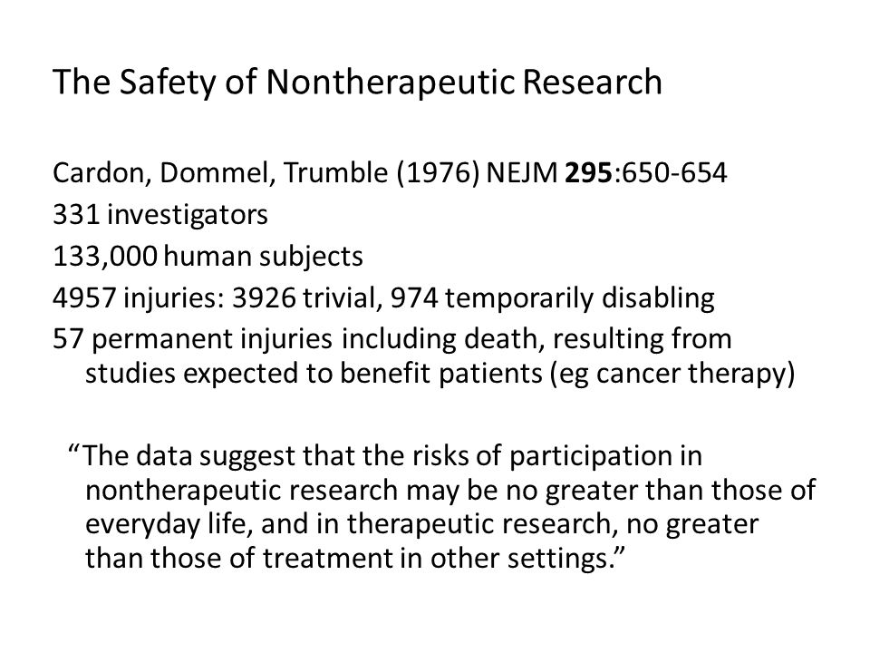 The Safety of Nontherapeutic Research Cardon, Dommel, Trumble (1976) NEJM 295:650-654 331 investigators 133,000 human subjects 4957 injuries: 3926 trivial, 974 temporarily disabling 57 permanent injuries including death, resulting from studies expected to benefit patients (eg cancer therapy) The data suggest that the risks of participation in nontherapeutic research may be no greater than those of everyday life, and in therapeutic research, no greater than those of treatment in other settings.