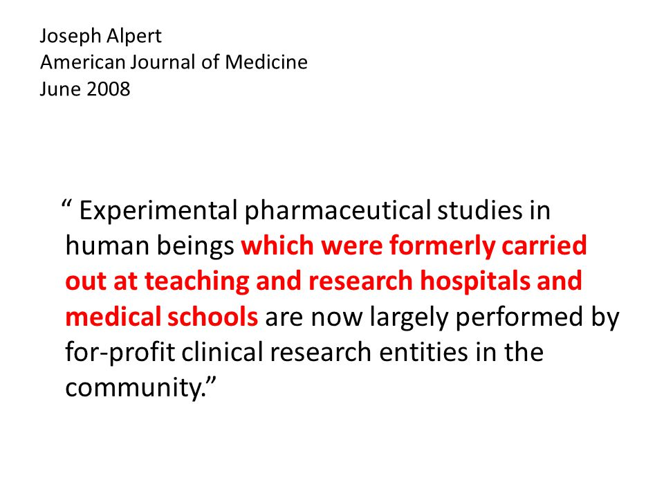 Joseph Alpert American Journal of Medicine June 2008 Experimental pharmaceutical studies in human beings which were formerly carried out at teaching and research hospitals and medical schools are now largely performed by for-profit clinical research entities in the community.