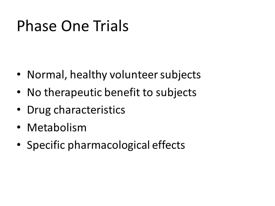 Phase One Trials Normal, healthy volunteer subjects No therapeutic benefit to subjects Drug characteristics Metabolism Specific pharmacological effects