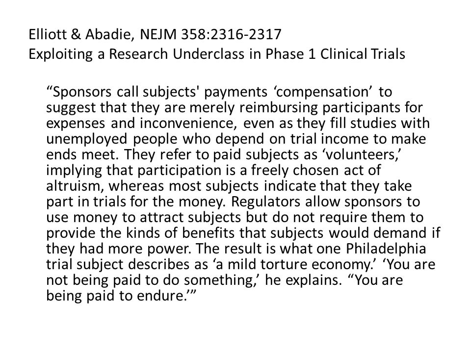 Elliott & Abadie, NEJM 358:2316-2317 Exploiting a Research Underclass in Phase 1 Clinical Trials Sponsors call subjects payments 'compensation' to suggest that they are merely reimbursing participants for expenses and inconvenience, even as they fill studies with unemployed people who depend on trial income to make ends meet.