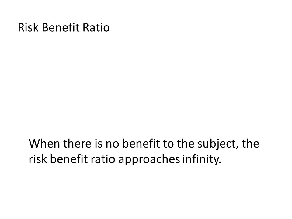 Risk Benefit Ratio When there is no benefit to the subject, the risk benefit ratio approaches infinity.