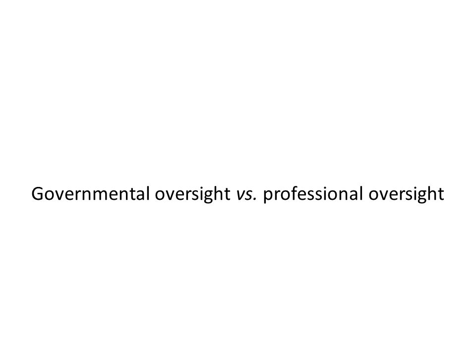 Governmental oversight vs. professional oversight