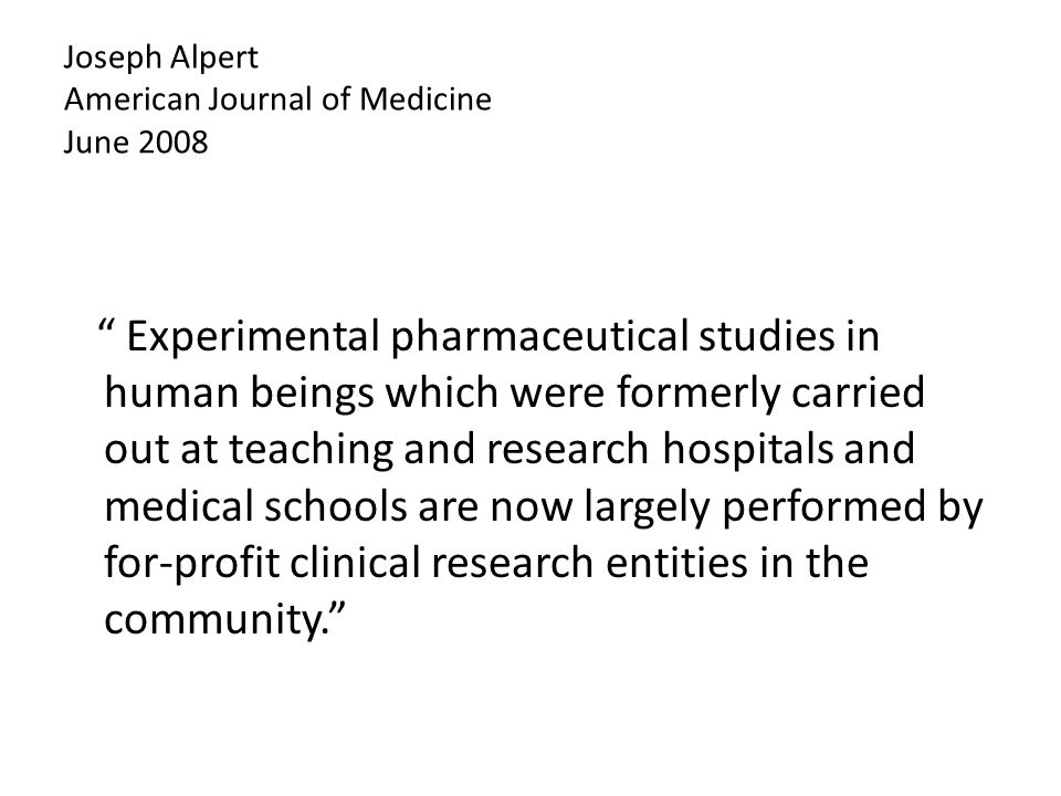 Joseph Alpert American Journal of Medicine June 2008 The substantial sums of money paid to the human 'guinea pigs' clearly obfuscate any volunteerism on the part of the individuals involved in these clinical experiments.