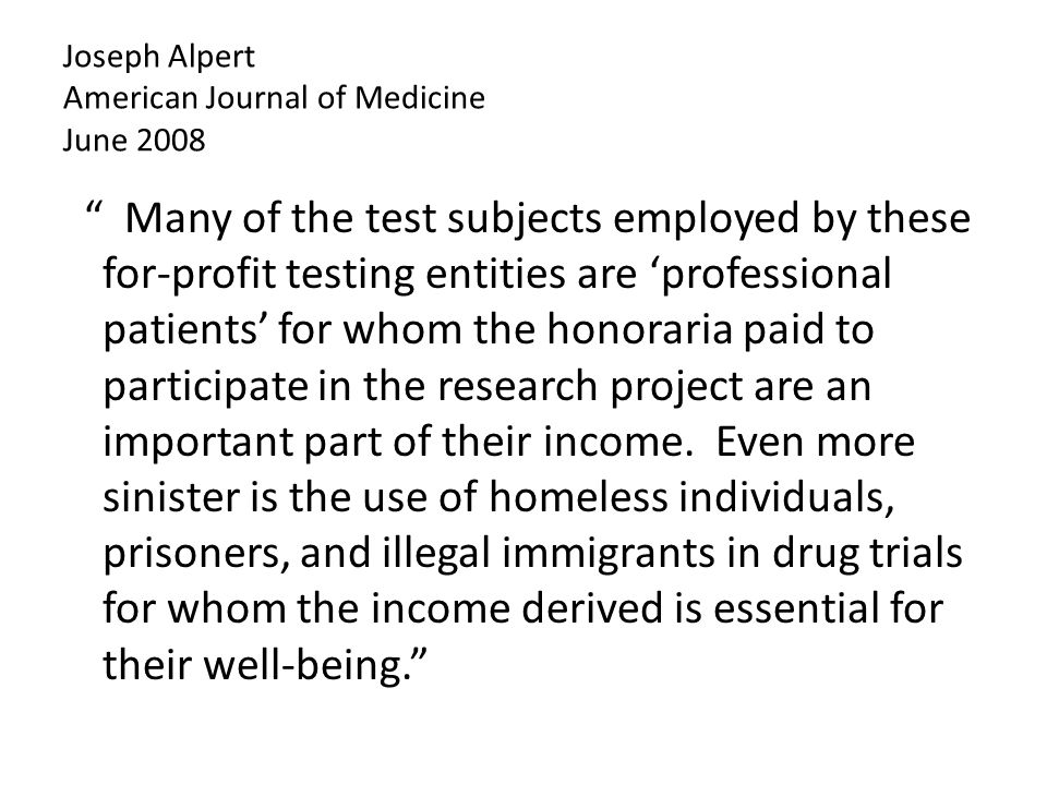 Joseph Alpert American Journal of Medicine June 2008 Many of the test subjects employed by these for-profit testing entities are 'professional patients' for whom the honoraria paid to participate in the research project are an important part of their income.
