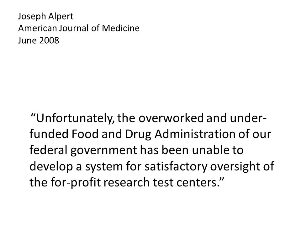 Joseph Alpert American Journal of Medicine June 2008 Unfortunately, the overworked and under- funded Food and Drug Administration of our federal government has been unable to develop a system for satisfactory oversight of the for-profit research test centers.