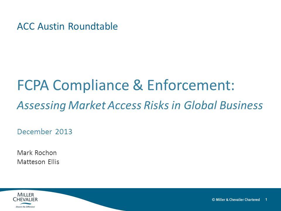 1 ACC Austin Roundtable FCPA Compliance & Enforcement: Assessing Market Access Risks in Global Business December 2013 Mark Rochon Matteson Ellis