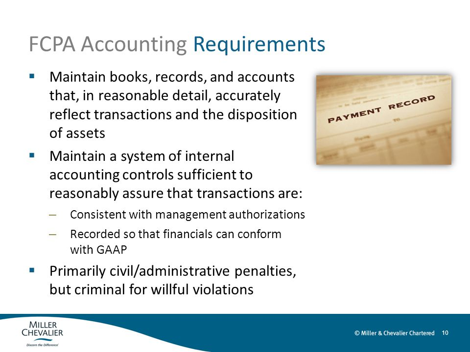 10 FCPA Accounting Requirements  Maintain books, records, and accounts that, in reasonable detail, accurately reflect transactions and the disposition of assets  Maintain a system of internal accounting controls sufficient to reasonably assure that transactions are: – Consistent with management authorizations – Recorded so that financials can conform with GAAP  Primarily civil/administrative penalties, but criminal for willful violations
