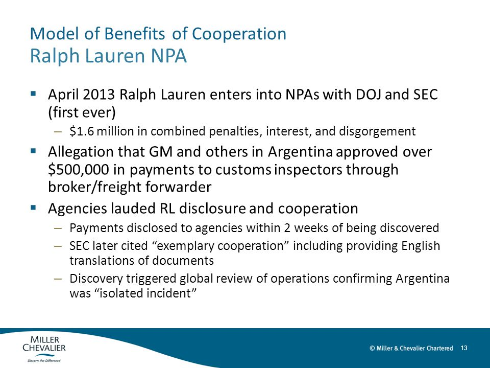 13 Model of Benefits of Cooperation Ralph Lauren NPA  April 2013 Ralph Lauren enters into NPAs with DOJ and SEC (first ever) – $1.6 million in combined penalties, interest, and disgorgement  Allegation that GM and others in Argentina approved over $500,000 in payments to customs inspectors through broker/freight forwarder  Agencies lauded RL disclosure and cooperation – Payments disclosed to agencies within 2 weeks of being discovered – SEC later cited exemplary cooperation including providing English translations of documents – Discovery triggered global review of operations confirming Argentina was isolated incident