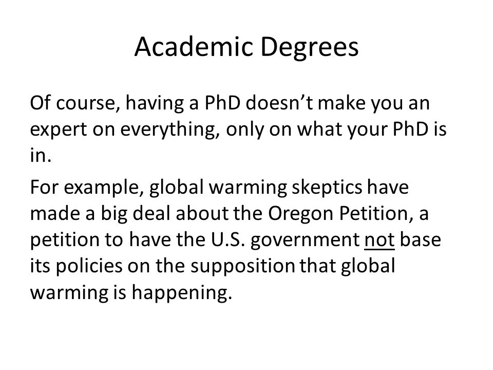 Academic Degrees Of course, having a PhD doesn't make you an expert on everything, only on what your PhD is in. For example, global warming skeptics h
