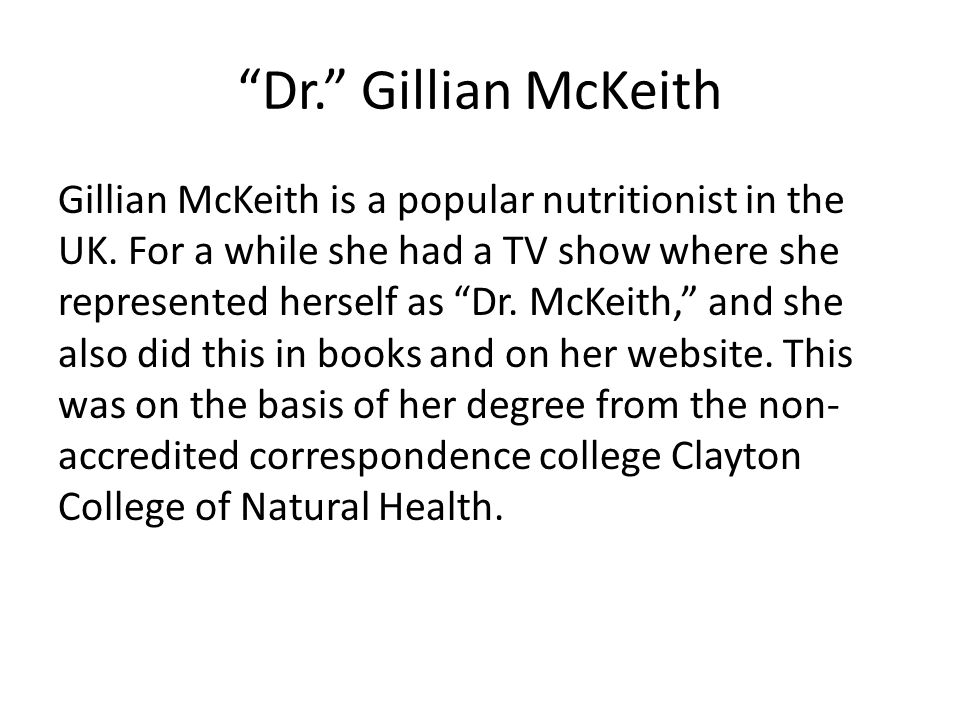 """Dr."" Gillian McKeith Gillian McKeith is a popular nutritionist in the UK. For a while she had a TV show where she represented herself as ""Dr. McKeith"