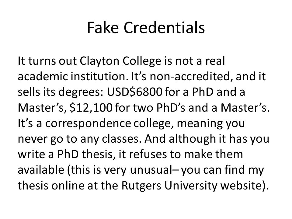 Fake Credentials It turns out Clayton College is not a real academic institution. It's non-accredited, and it sells its degrees: USD$6800 for a PhD an