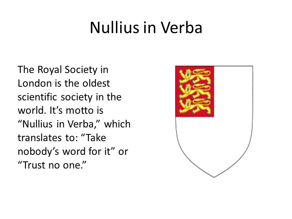 "Nullius in Verba The Royal Society in London is the oldest scientific society in the world. It's motto is ""Nullius in Verba,"" which translates to: ""Ta"