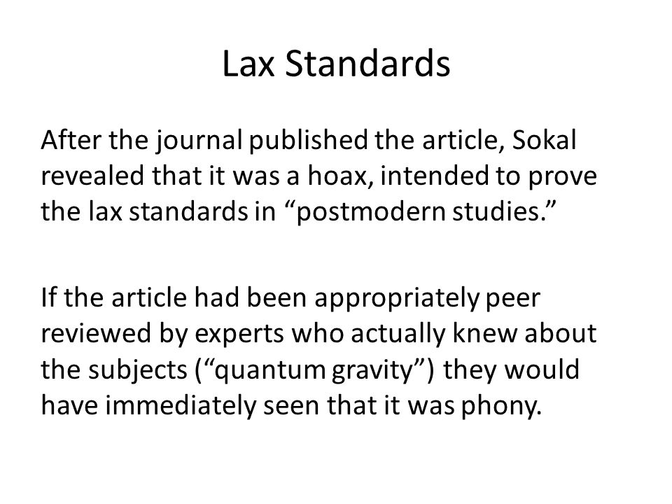 Lax Standards After the journal published the article, Sokal revealed that it was a hoax, intended to prove the lax standards in postmodern studies. If the article had been appropriately peer reviewed by experts who actually knew about the subjects ( quantum gravity ) they would have immediately seen that it was phony.