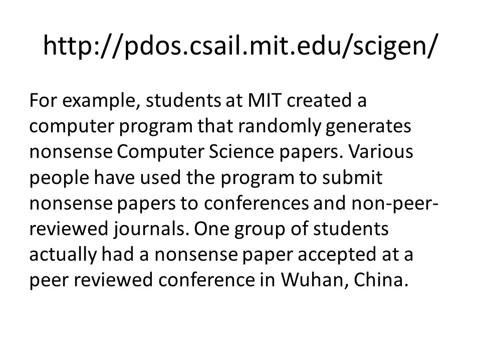 http://pdos.csail.mit.edu/scigen/ For example, students at MIT created a computer program that randomly generates nonsense Computer Science papers.