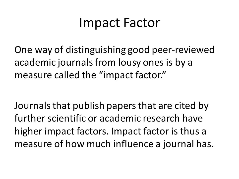 "Impact Factor One way of distinguishing good peer-reviewed academic journals from lousy ones is by a measure called the ""impact factor."" Journals that"