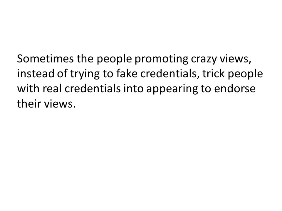 Sometimes the people promoting crazy views, instead of trying to fake credentials, trick people with real credentials into appearing to endorse their views.