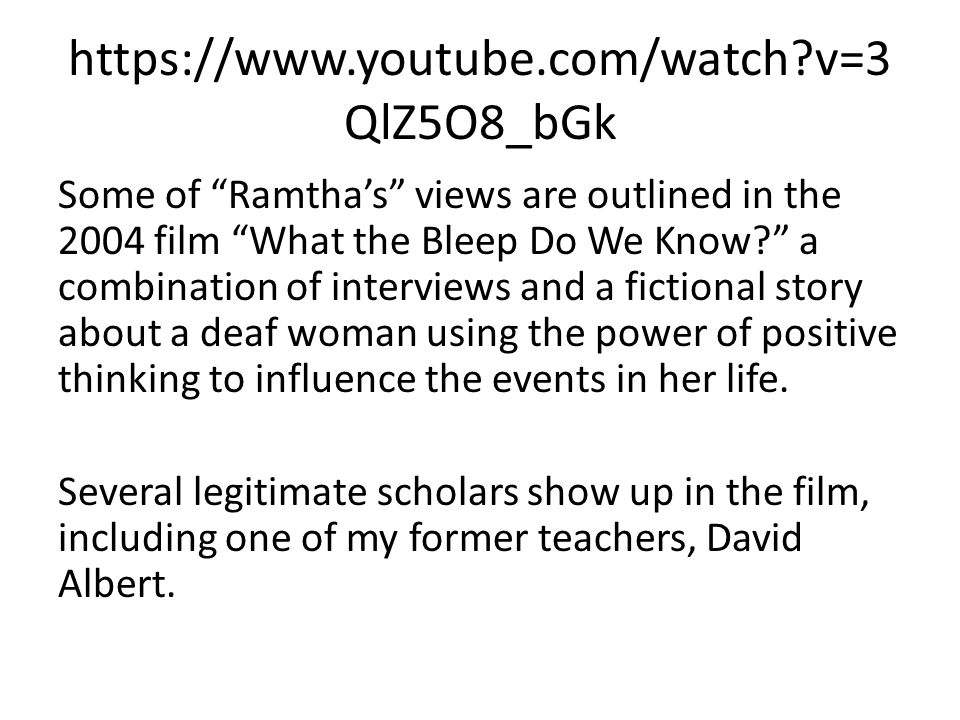 https://www.youtube.com/watch v=3 QlZ5O8_bGk Some of Ramtha's views are outlined in the 2004 film What the Bleep Do We Know a combination of interviews and a fictional story about a deaf woman using the power of positive thinking to influence the events in her life.