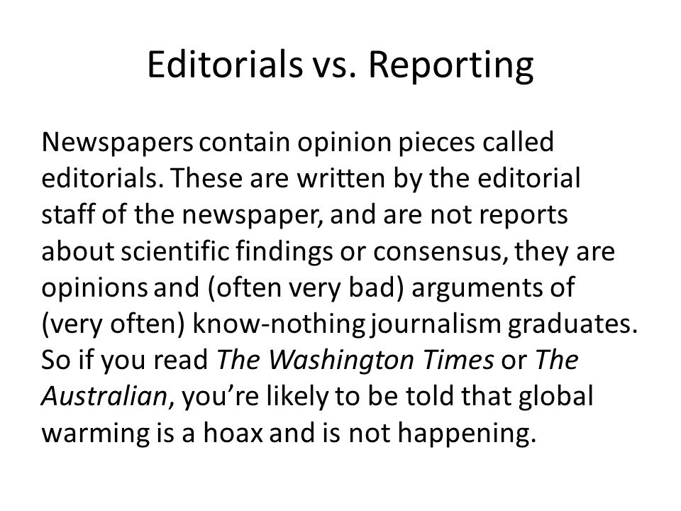 Editorials vs. Reporting Newspapers contain opinion pieces called editorials. These are written by the editorial staff of the newspaper, and are not r