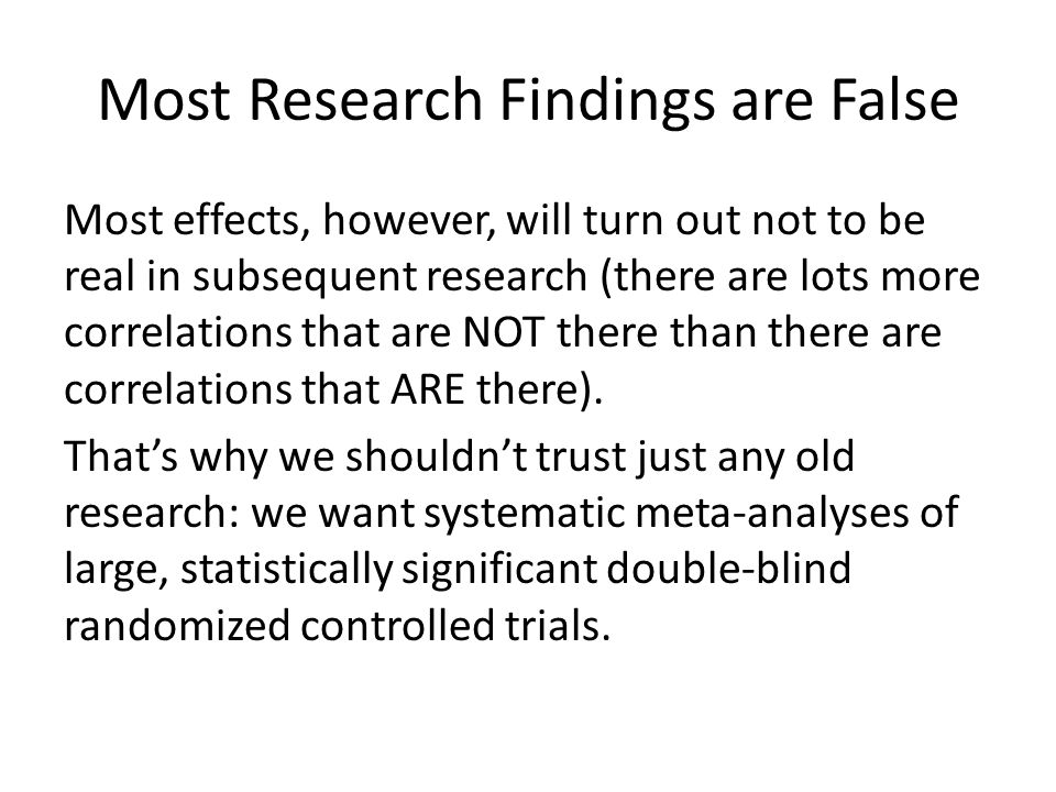 Most Research Findings are False Most effects, however, will turn out not to be real in subsequent research (there are lots more correlations that are NOT there than there are correlations that ARE there).