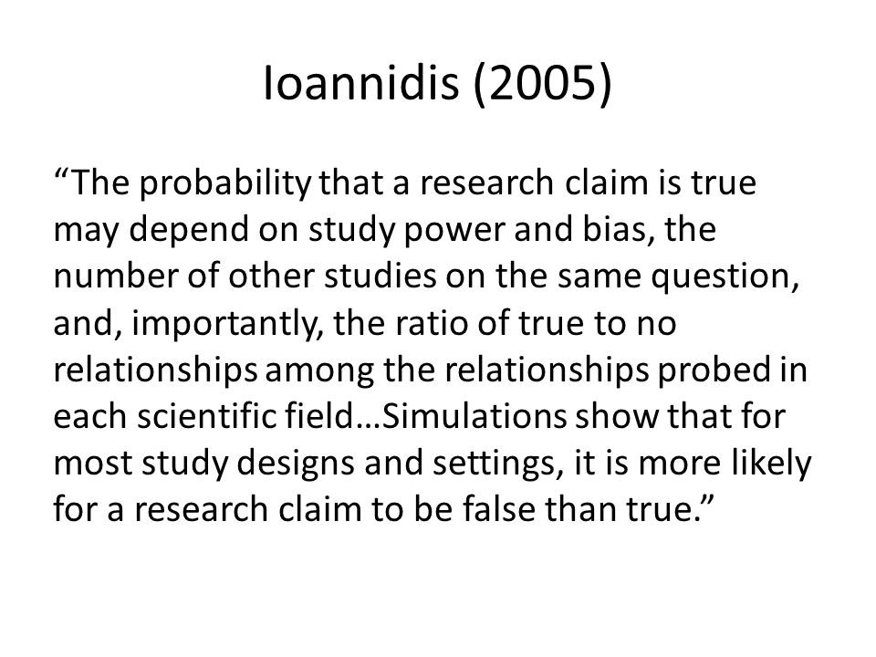 Ioannidis (2005) The probability that a research claim is true may depend on study power and bias, the number of other studies on the same question, and, importantly, the ratio of true to no relationships among the relationships probed in each scientific field…Simulations show that for most study designs and settings, it is more likely for a research claim to be false than true.