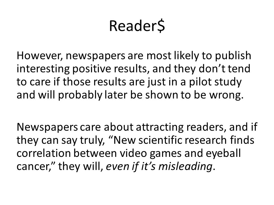 Reader$ However, newspapers are most likely to publish interesting positive results, and they don't tend to care if those results are just in a pilot study and will probably later be shown to be wrong.
