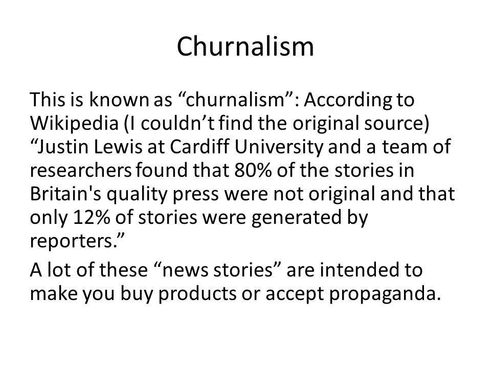 Churnalism This is known as churnalism : According to Wikipedia (I couldn't find the original source) Justin Lewis at Cardiff University and a team of researchers found that 80% of the stories in Britain s quality press were not original and that only 12% of stories were generated by reporters. A lot of these news stories are intended to make you buy products or accept propaganda.