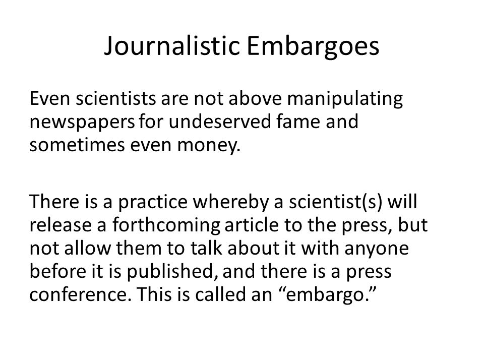 Journalistic Embargoes Even scientists are not above manipulating newspapers for undeserved fame and sometimes even money.
