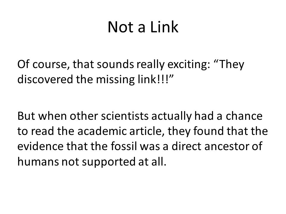 Not a Link Of course, that sounds really exciting: They discovered the missing link!!! But when other scientists actually had a chance to read the academic article, they found that the evidence that the fossil was a direct ancestor of humans not supported at all.