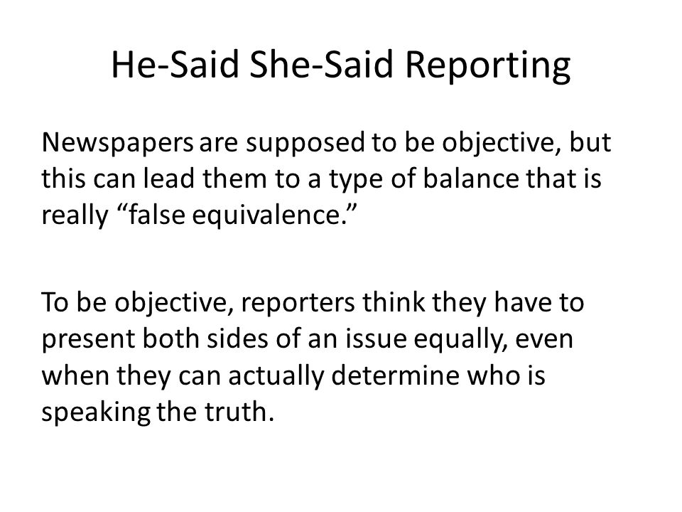 "He-Said She-Said Reporting Newspapers are supposed to be objective, but this can lead them to a type of balance that is really ""false equivalence."" To"