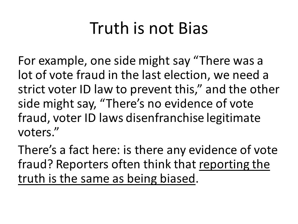 Truth is not Bias For example, one side might say There was a lot of vote fraud in the last election, we need a strict voter ID law to prevent this, and the other side might say, There's no evidence of vote fraud, voter ID laws disenfranchise legitimate voters. There's a fact here: is there any evidence of vote fraud.