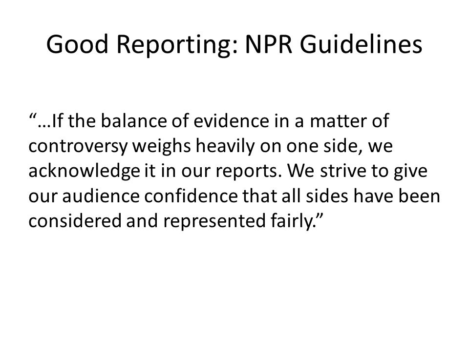 Good Reporting: NPR Guidelines …If the balance of evidence in a matter of controversy weighs heavily on one side, we acknowledge it in our reports.